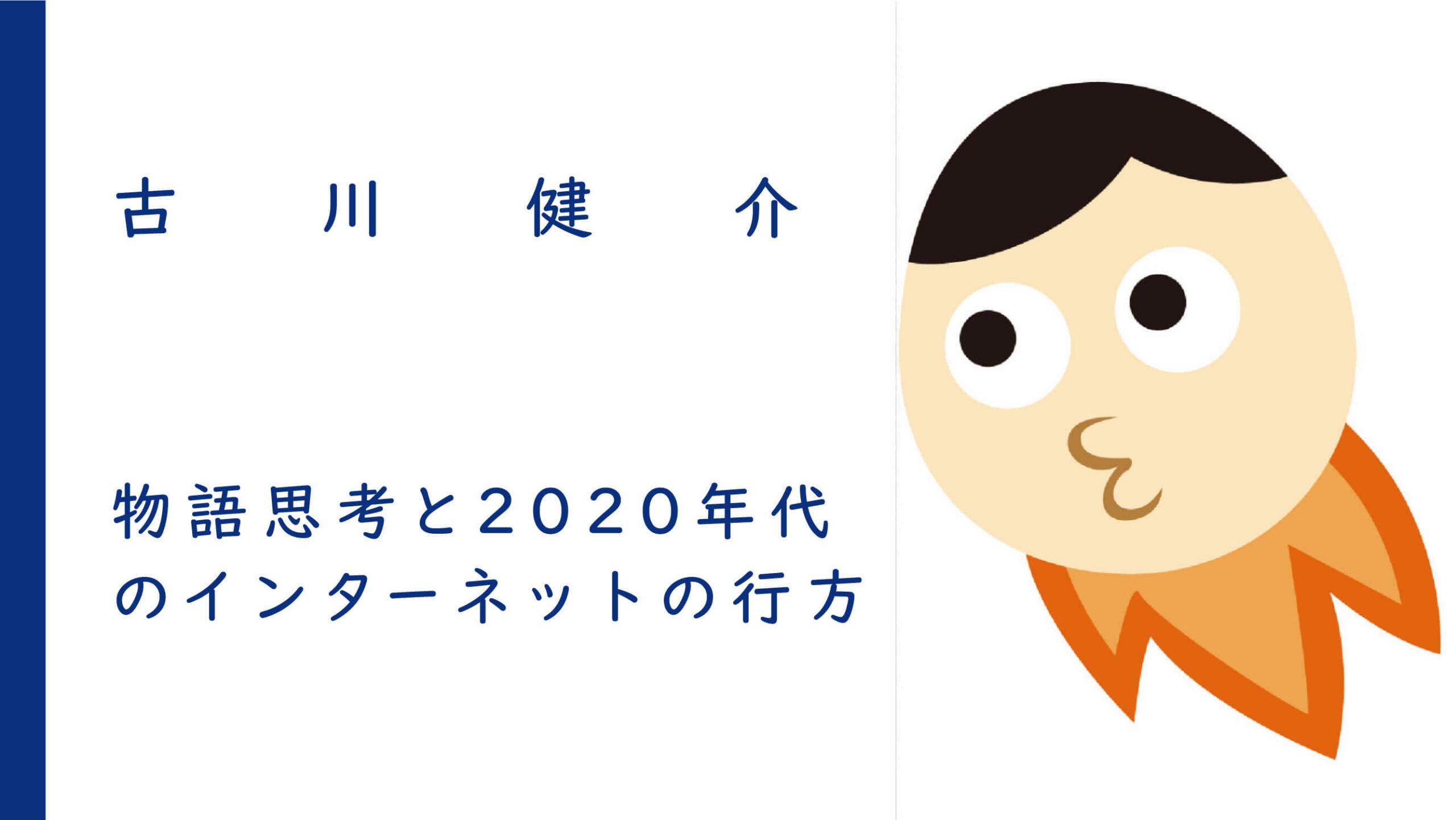 物語思考と2020年代のインターネットの行方 | 古川健介<br><br>