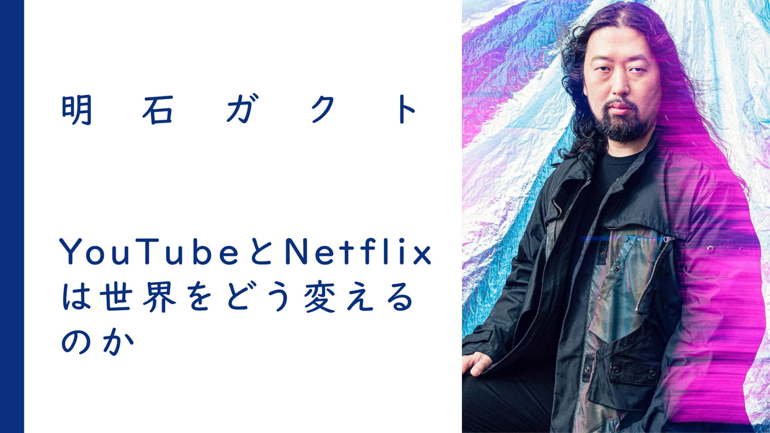 YouTubeとNetflixは世界をどう変えるのか | 明石ガクト<br><br>