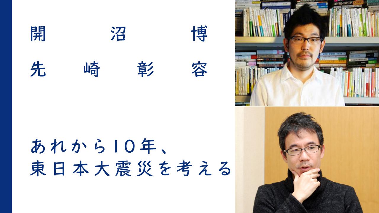あれから10年、東日本大震災を考える|開沼博×先崎彰容<br><br>