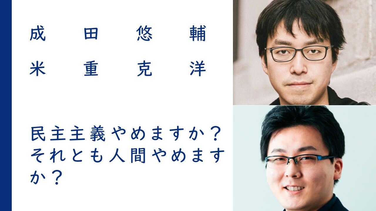 民主主義やめますか?それとも人間やめますか?|成田悠輔×米重克洋