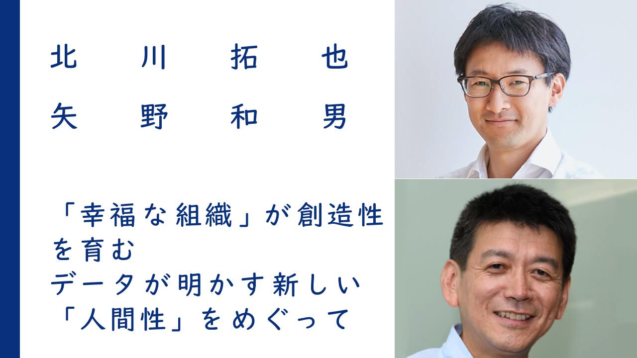 「幸福な組織」が創造性を育む|北川拓也 × 矢野和男<br><br>